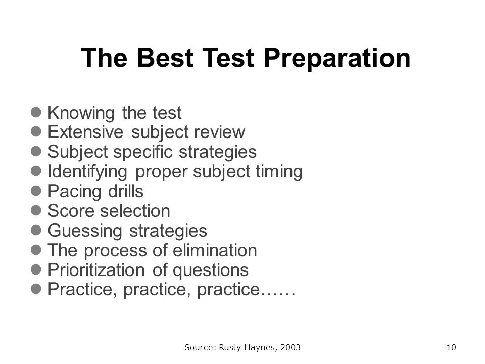 The Best Test Preparation Knowing the test Extensive subject review Subject specific strategies Identifying proper subject timing Pacing drills Score selection Guessing strategies The process of elimination Prioritization of questions Practice, practice, practice…… Source: Rusty Haynes, 200310