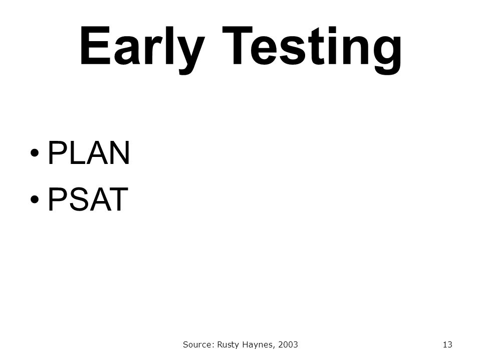 Early Testing PLAN PSAT Source: Rusty Haynes, 200313