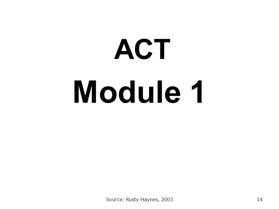 ACT Module 1 Source: Rusty Haynes, 200314