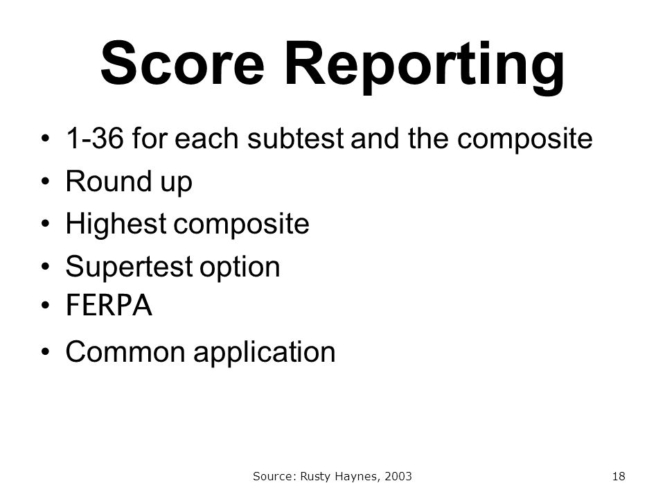 Score Reporting 1-36 for each subtest and the composite Round up Highest composite Supertest option FERPA Common application Source: Rusty Haynes, 200318