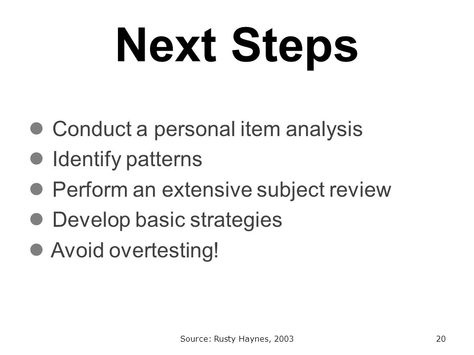 Next Steps Conduct a personal item analysis Identify patterns Perform an extensive subject review Develop basic strategies Avoid overtesting.