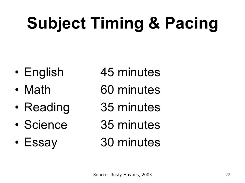 Subject Timing & Pacing English 45 minutes Math 60 minutes Reading 35 minutes Science 35 minutes Essay 30 minutes Source: Rusty Haynes, 200322
