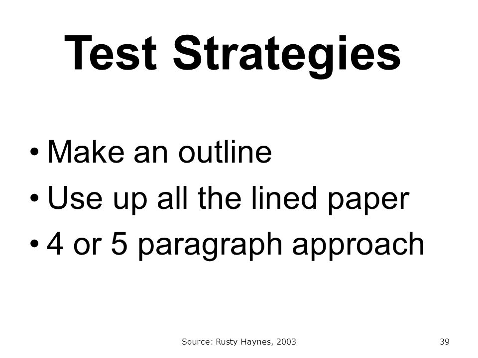 Test Strategies Make an outline Use up all the lined paper 4 or 5 paragraph approach Source: Rusty Haynes, 200339