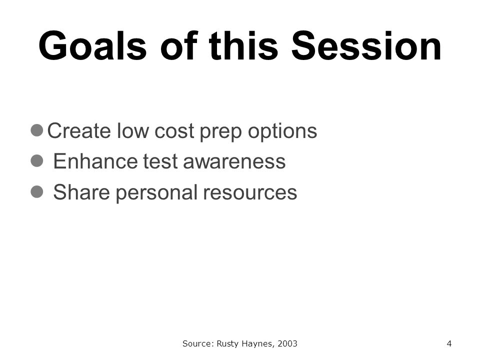 Goals of this Session Create low cost prep options Enhance test awareness Share personal resources Source: Rusty Haynes, 20034