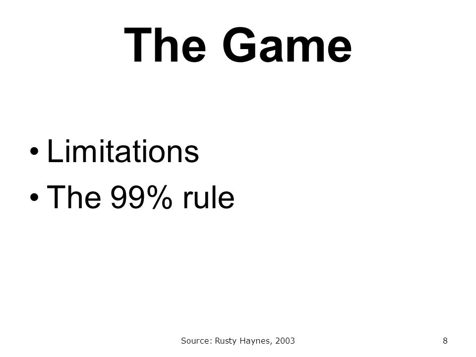 The Game Limitations The 99% rule Source: Rusty Haynes, 20038