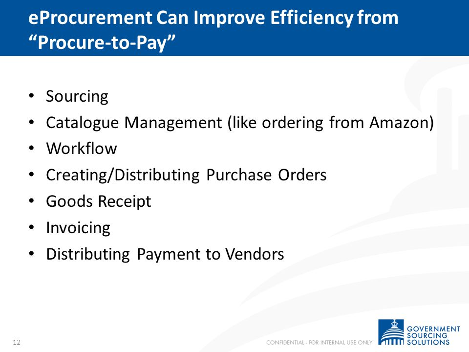 eProcurement Can Improve Efficiency from Procure-to-Pay Sourcing Catalogue Management (like ordering from Amazon) Workflow Creating/Distributing Purch