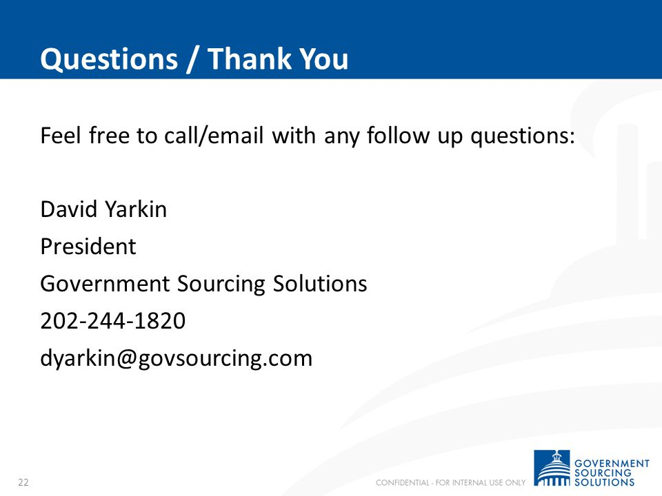Questions / Thank You Feel free to call/email with any follow up questions: David Yarkin President Government Sourcing Solutions 202-244-1820 dyarkin@