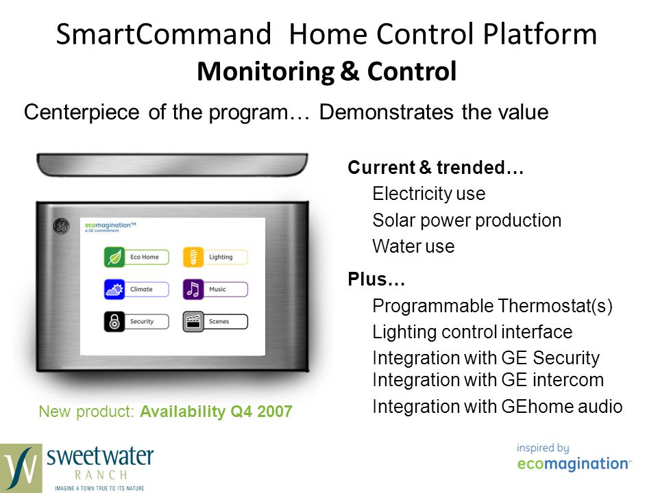 SmartCommand Home Control Platform Monitoring & Control Current & trended… Electricity use Solar power production Water use Plus… Programmable Thermostat(s) Lighting control interface Integration with GE Security Integration with GE intercom Integration with GEhome audio Centerpiece of the program… Demonstrates the value New product: Availability Q4 2007