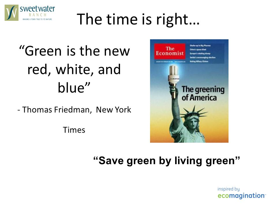 Green is the new red, white, and blue - Thomas Friedman, New York Times The time is right… Save green by living green