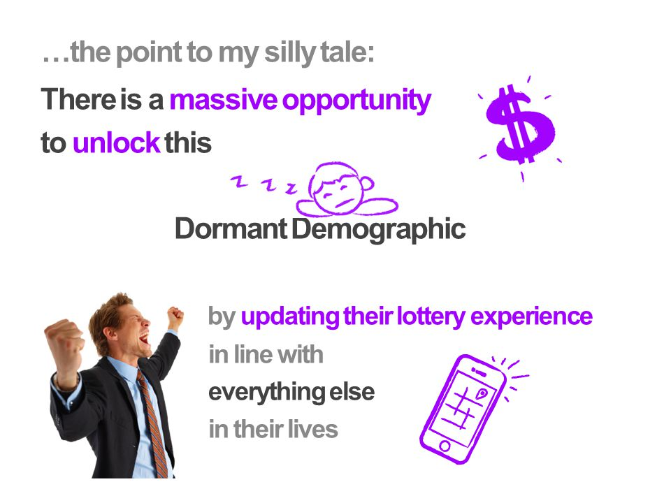 There is a massive opportunity to unlock this Dormant Demographic by updating their lottery experience in line with everything else in their lives …the point to my silly tale: