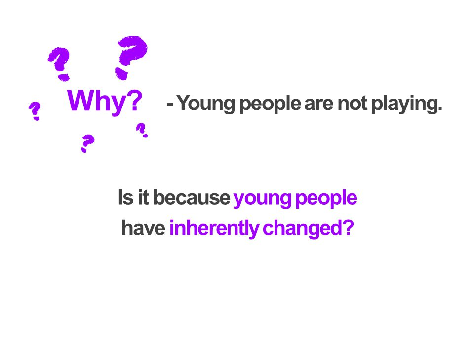 Why - Young people are not playing. Is it because young people have inherently changed