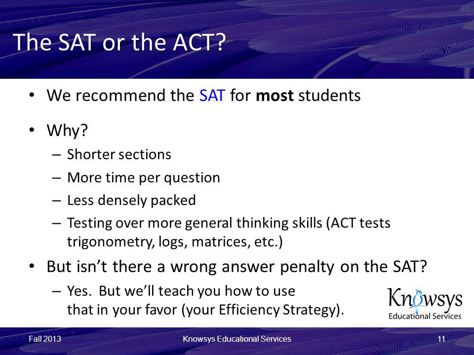 The SAT or the ACT? We recommend the SAT for most students Why? – Shorter sections – More time per question – Less densely packed – Testing over more