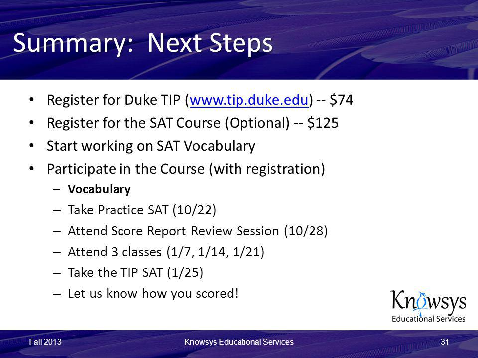 Summary: Next Steps Register for Duke TIP (www.tip.duke.edu) -- $74www.tip.duke.edu Register for the SAT Course (Optional) -- $125 Start working on SAT Vocabulary Participate in the Course (with registration) – Vocabulary – Take Practice SAT (10/22) – Attend Score Report Review Session (10/28) – Attend 3 classes (1/7, 1/14, 1/21) – Take the TIP SAT (1/25) – Let us know how you scored.