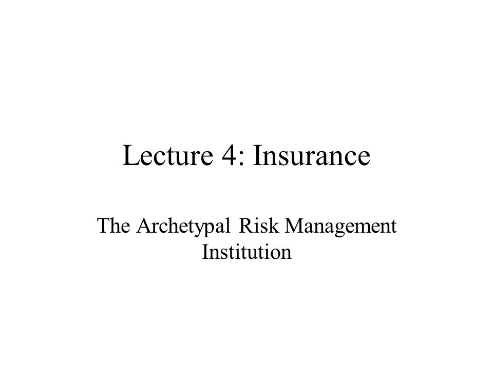 Lecture 4: Insurance The Archetypal Risk Management Institution