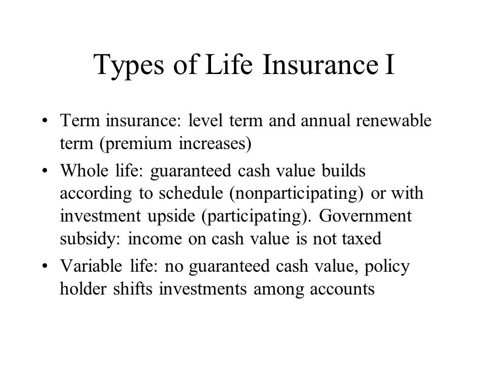 Types of Life Insurance I Term insurance: level term and annual renewable term (premium increases) Whole life: guaranteed cash value builds according