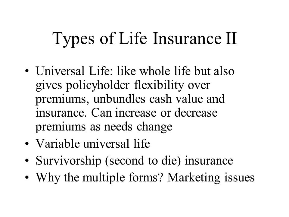 Types of Life Insurance II Universal Life: like whole life but also gives policyholder flexibility over premiums, unbundles cash value and insurance.