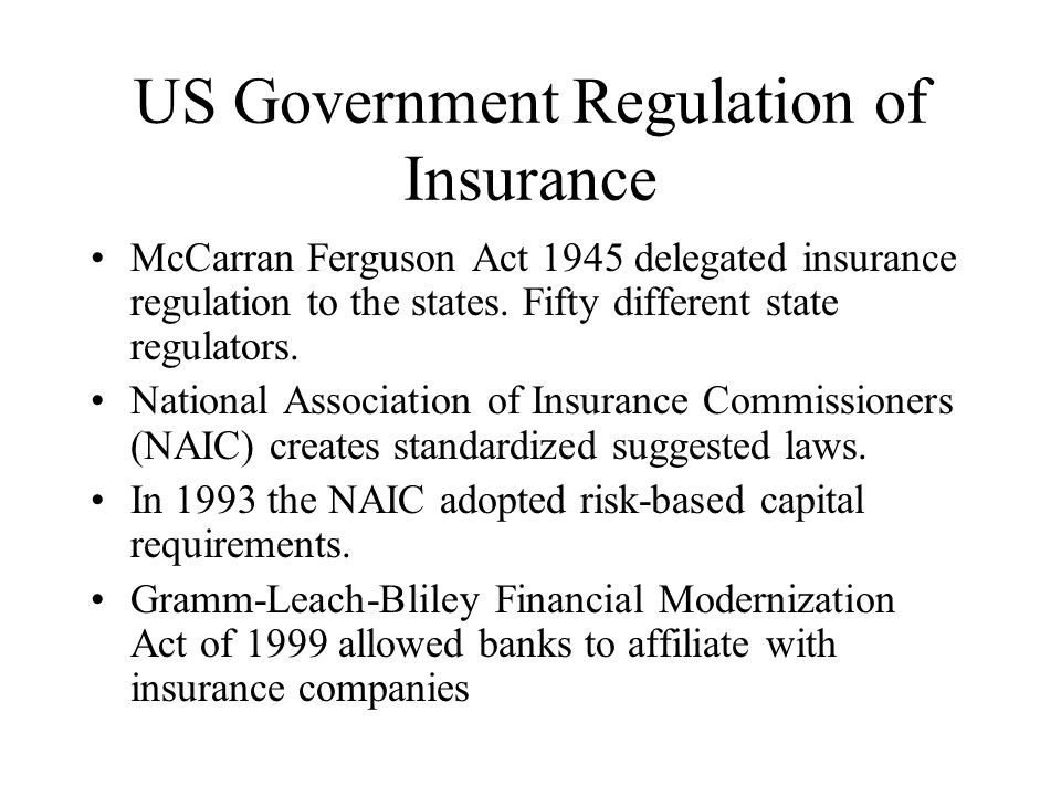 US Government Regulation of Insurance McCarran Ferguson Act 1945 delegated insurance regulation to the states. Fifty different state regulators. Natio