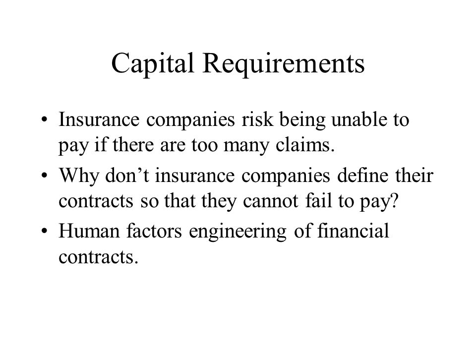 Capital Requirements Insurance companies risk being unable to pay if there are too many claims. Why dont insurance companies define their contracts so