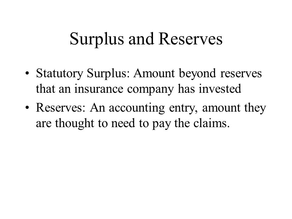 Surplus and Reserves Statutory Surplus: Amount beyond reserves that an insurance company has invested Reserves: An accounting entry, amount they are t