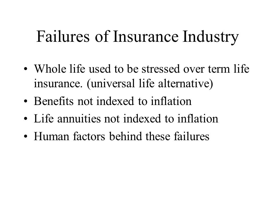 Failures of Insurance Industry Whole life used to be stressed over term life insurance. (universal life alternative) Benefits not indexed to inflation