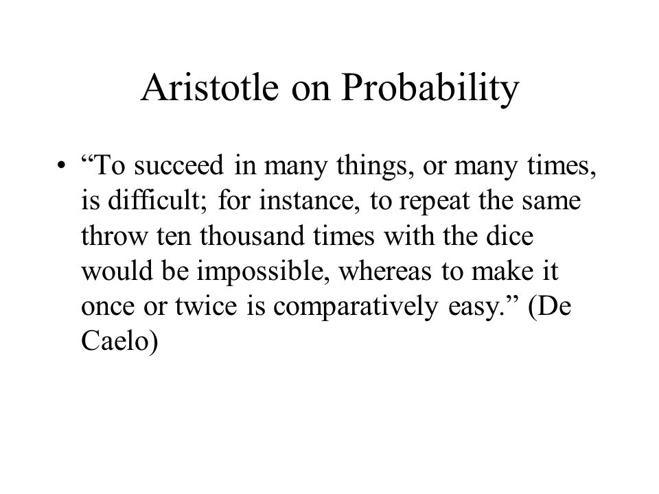 Aristotle on Probability To succeed in many things, or many times, is difficult; for instance, to repeat the same throw ten thousand times with the di
