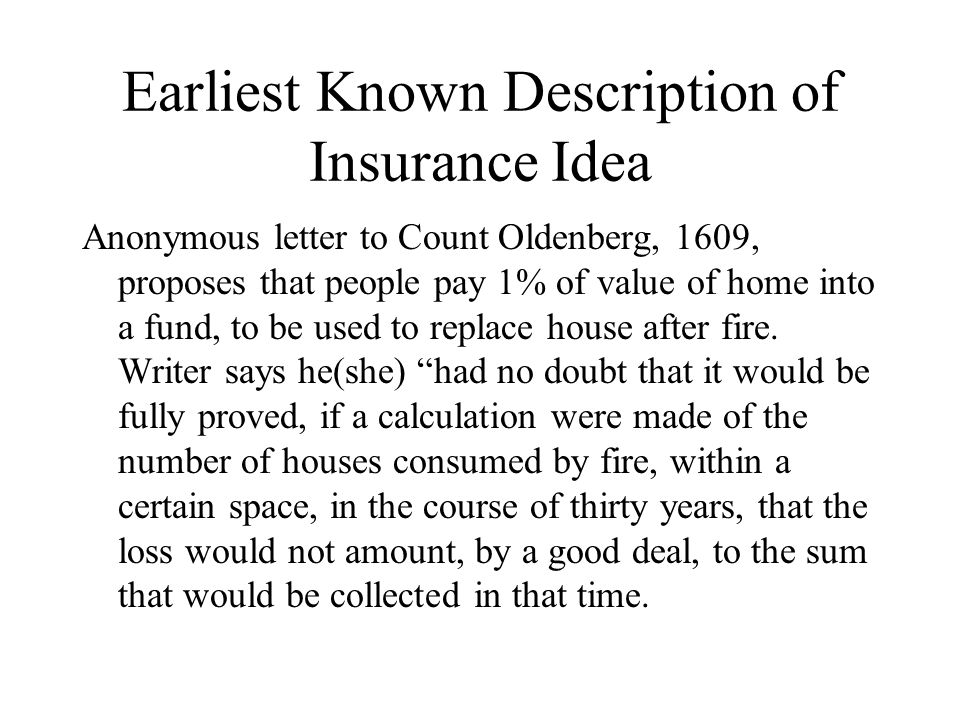 Earliest Known Description of Insurance Idea Anonymous letter to Count Oldenberg, 1609, proposes that people pay 1% of value of home into a fund, to b