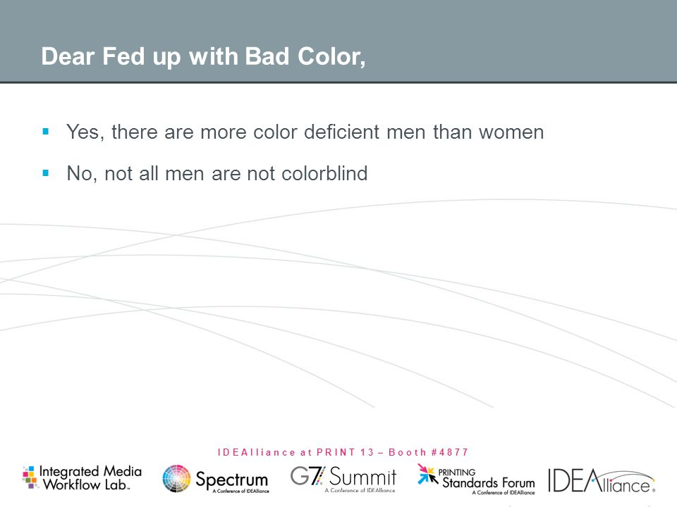 I D E A l l i a n c e a t P R I N T 1 3 – B o o t h # 4 8 7 7 Dear Fed up with Bad Color, Yes, there are more color deficient men than women No, not a