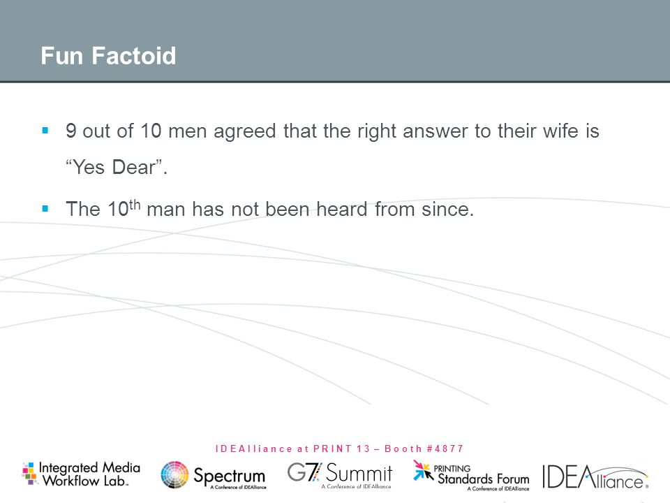 I D E A l l i a n c e a t P R I N T 1 3 – B o o t h # 4 8 7 7 Fun Factoid 9 out of 10 men agreed that the right answer to their wife isYes Dear. The 1
