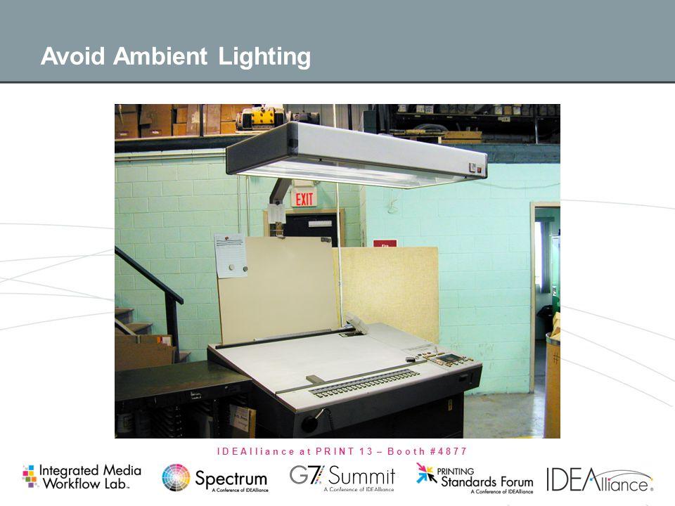 I D E A l l i a n c e a t P R I N T 1 3 – B o o t h # 4 8 7 7 Avoid Ambient Lighting