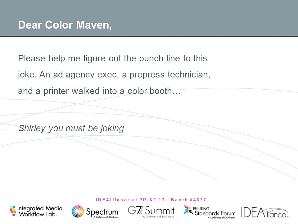 I D E A l l i a n c e a t P R I N T 1 3 – B o o t h # 4 8 7 7 Dear Color Maven, Please help me figure out the punch line to this joke. An ad agency ex