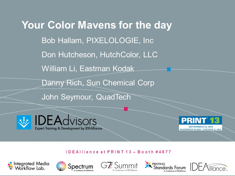 I D E A l l i a n c e a t P R I N T 1 3 – B o o t h # 4 8 7 7 Your Color Mavens for the day Bob Hallam, PIXELOLOGIE, Inc Don Hutcheson, HutchColor, LL
