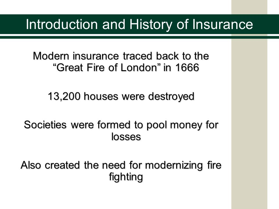 Introduction and History of Insurance Modern insurance traced back to the Great Fire of London in 1666 13,200 houses were destroyed Societies were formed to pool money for losses Also created the need for modernizing fire fighting