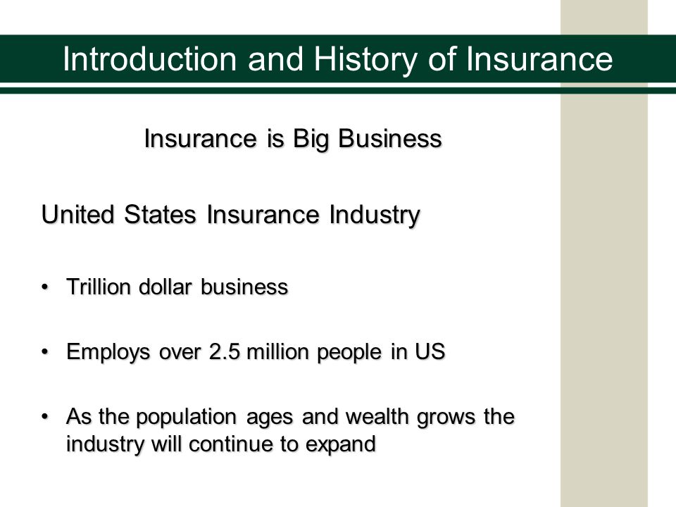 Introduction and History of Insurance Insurance is Big Business United States Insurance Industry Trillion dollar businessTrillion dollar business Employs over 2.5 million people in USEmploys over 2.5 million people in US As the population ages and wealth grows the industry will continue to expandAs the population ages and wealth grows the industry will continue to expand