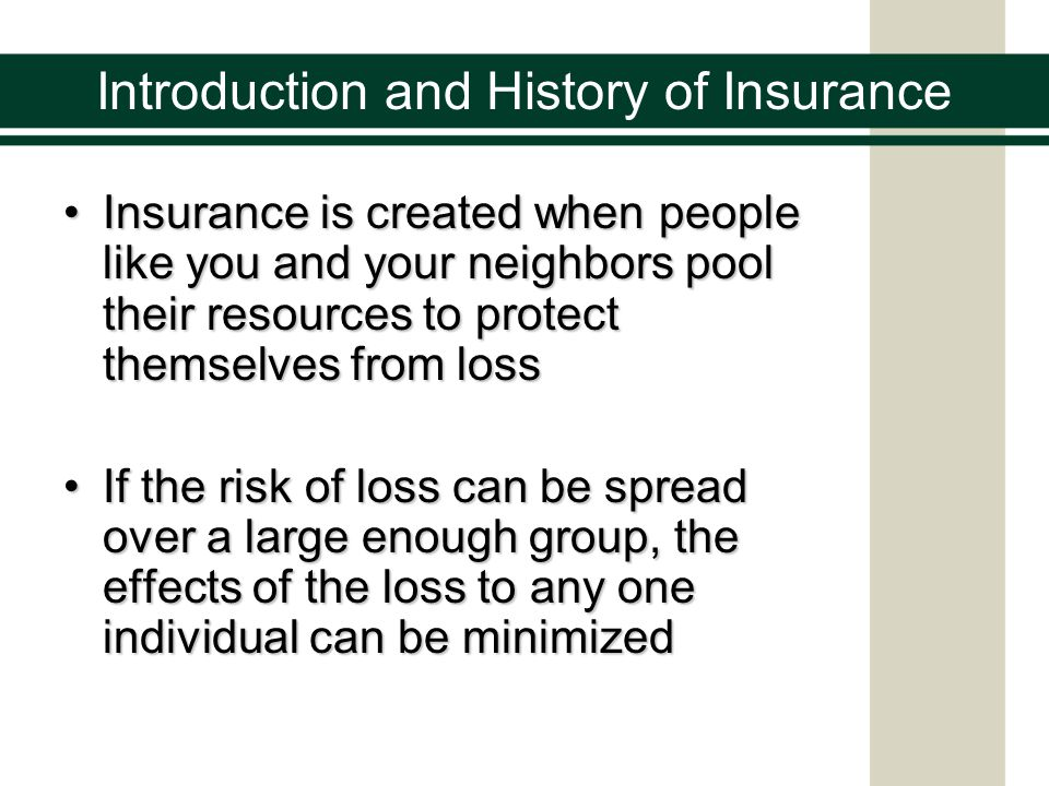 Insurance is created when people like you and your neighbors pool their resources to protect themselves from lossInsurance is created when people like you and your neighbors pool their resources to protect themselves from loss If the risk of loss can be spread over a large enough group, the effects of the loss to any one individual can be minimizedIf the risk of loss can be spread over a large enough group, the effects of the loss to any one individual can be minimized Introduction and History of Insurance