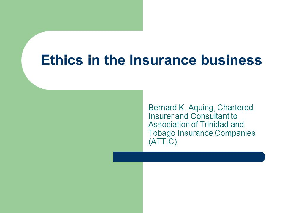 Ethics in the Insurance business Bernard K. Aquing, Chartered Insurer and Consultant to Association of Trinidad and Tobago Insurance Companies (ATTIC)