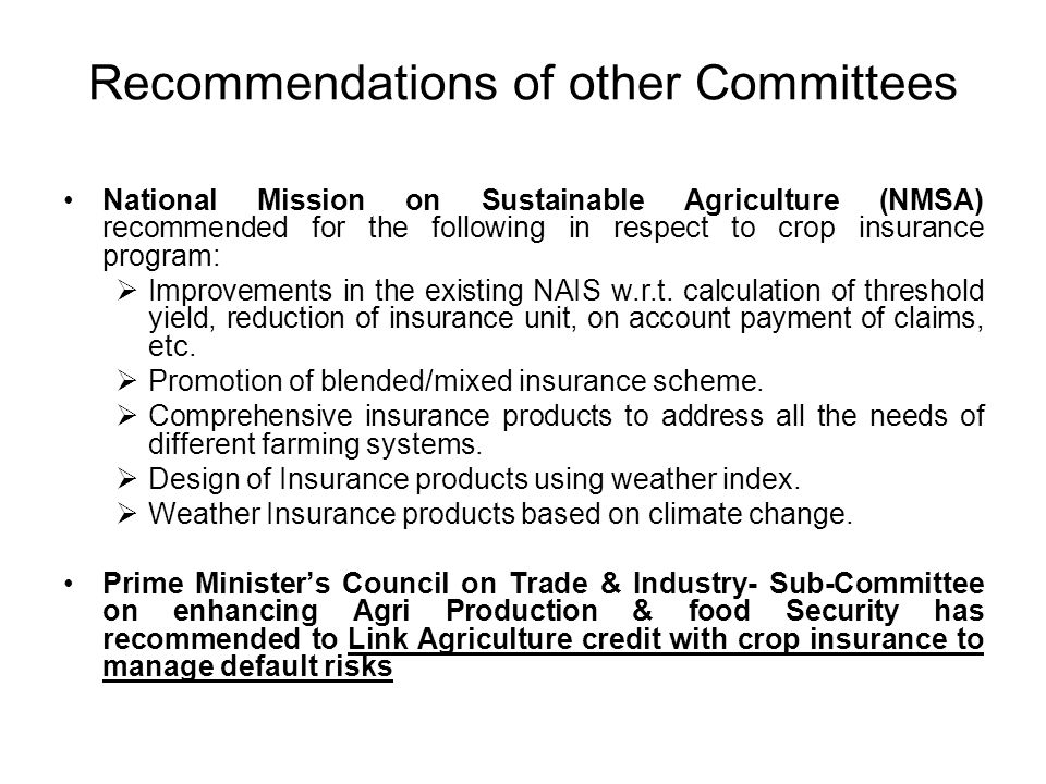 Main Recommendations of JG Report Actuarial premium regime with suitable subsidy Reduction in insurance unit area to Gram Panchayat Basis of calculation of threshold yield –best 5 of 7 years yield Higher indemnity levels of 80% & 90% Coverage of: Pre-sowing & post-harvest losses Perennial crops Personal accident Package insurance policies covering other assets of farmers, including Animal Husbandry Private insurers to be encouraged, Exemption from Income Tax & Service Tax so that an adequate Catastrophic Reserve Fund can be built