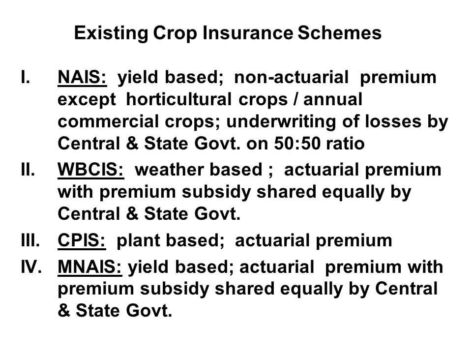 Existing Crop Insurance Schemes I.NAIS: yield based; non-actuarial premium except horticultural crops / annual commercial crops; underwriting of losses by Central & State Govt.