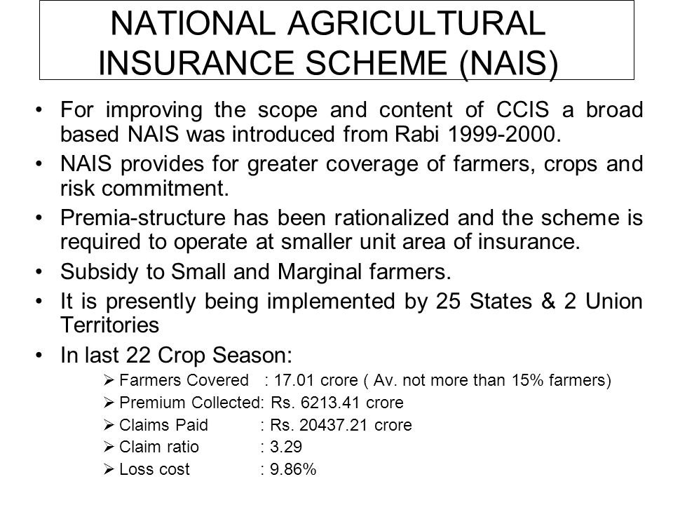NATIONAL AGRICULTURAL INSURANCE SCHEME (NAIS) For improving the scope and content of CCIS a broad based NAIS was introduced from Rabi 1999-2000.
