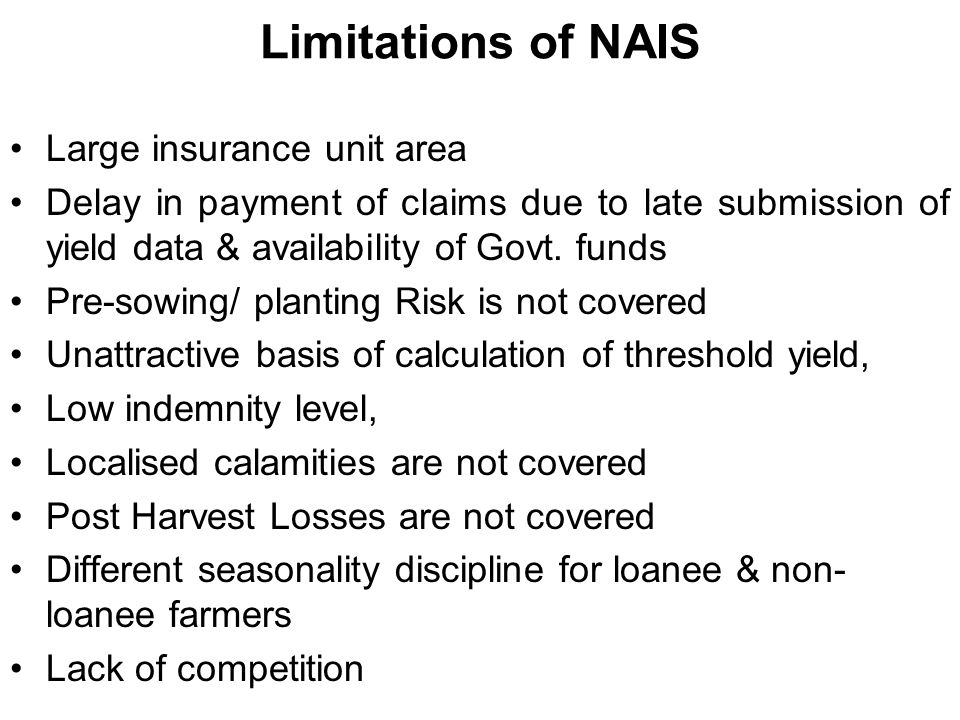 Limitations of NAIS Large insurance unit area Delay in payment of claims due to late submission of yield data & availability of Govt.