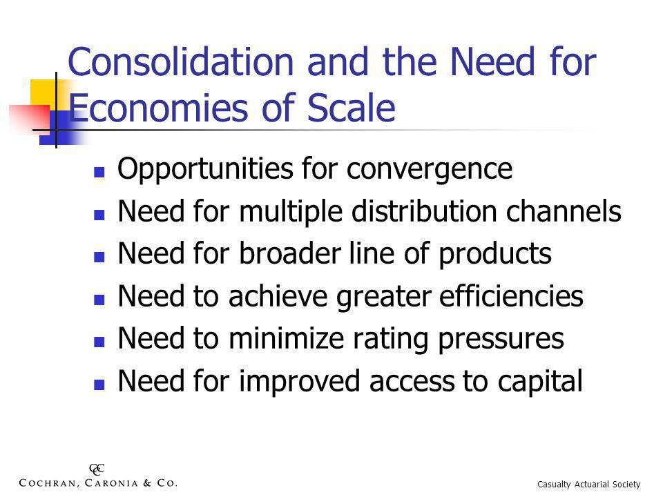 Consolidation and the Need for Economies of Scale Opportunities for convergence Need for multiple distribution channels Need for broader line of products Need to achieve greater efficiencies Need to minimize rating pressures Need for improved access to capital Casualty Actuarial Society