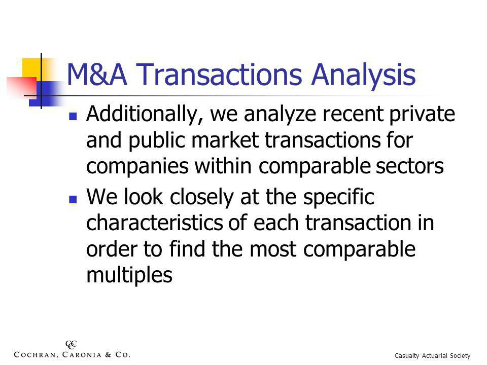 M&A Transactions Analysis Additionally, we analyze recent private and public market transactions for companies within comparable sectors We look closely at the specific characteristics of each transaction in order to find the most comparable multiples Casualty Actuarial Society