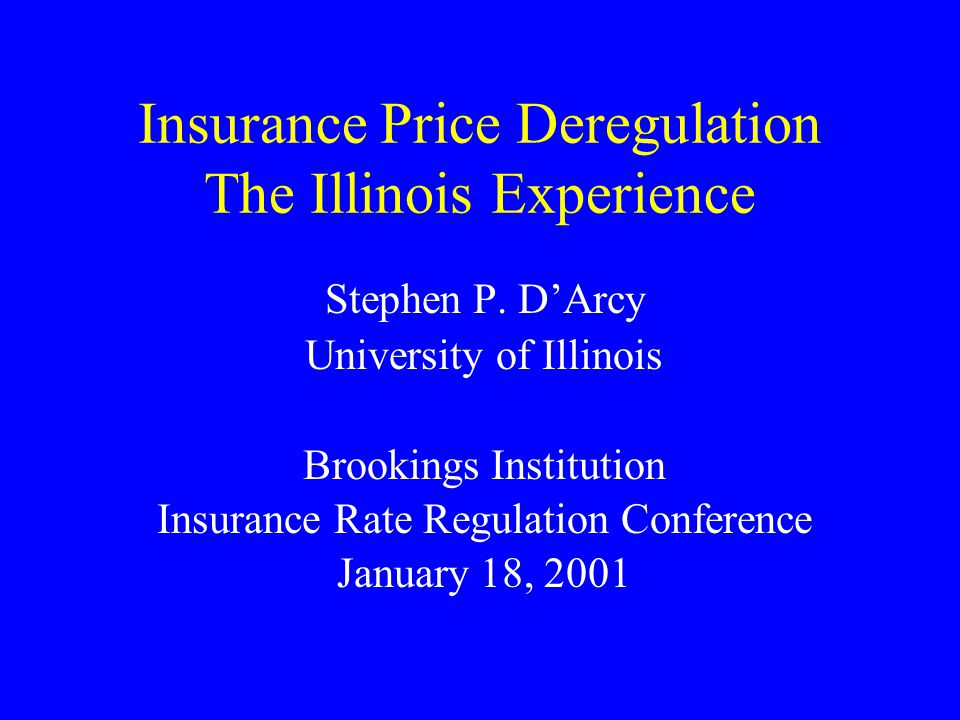 Insurance Price Deregulation The Illinois Experience Stephen P. DArcy University of Illinois Brookings Institution Insurance Rate Regulation Conferenc