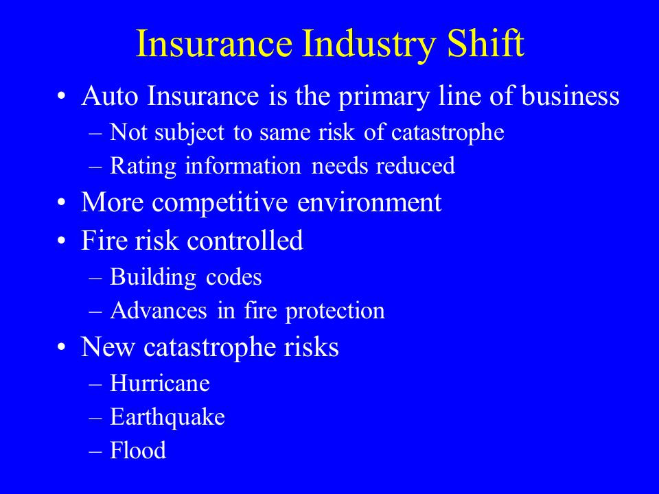 Insurance Industry Shift Auto Insurance is the primary line of business –Not subject to same risk of catastrophe –Rating information needs reduced More competitive environment Fire risk controlled –Building codes –Advances in fire protection New catastrophe risks –Hurricane –Earthquake –Flood