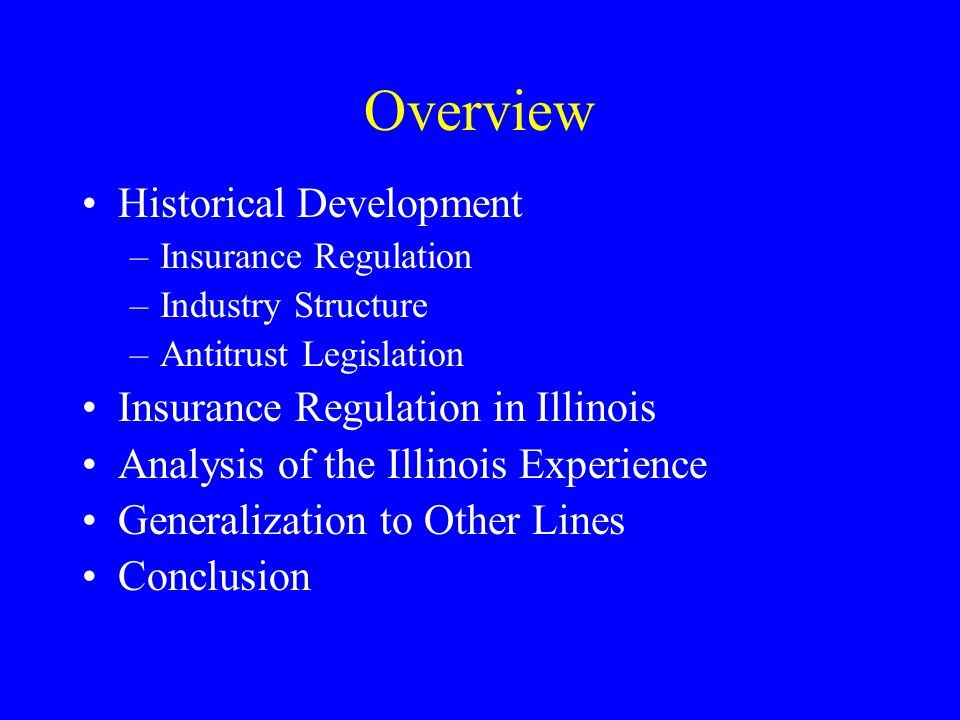 Overview Historical Development –Insurance Regulation –Industry Structure –Antitrust Legislation Insurance Regulation in Illinois Analysis of the Illinois Experience Generalization to Other Lines Conclusion