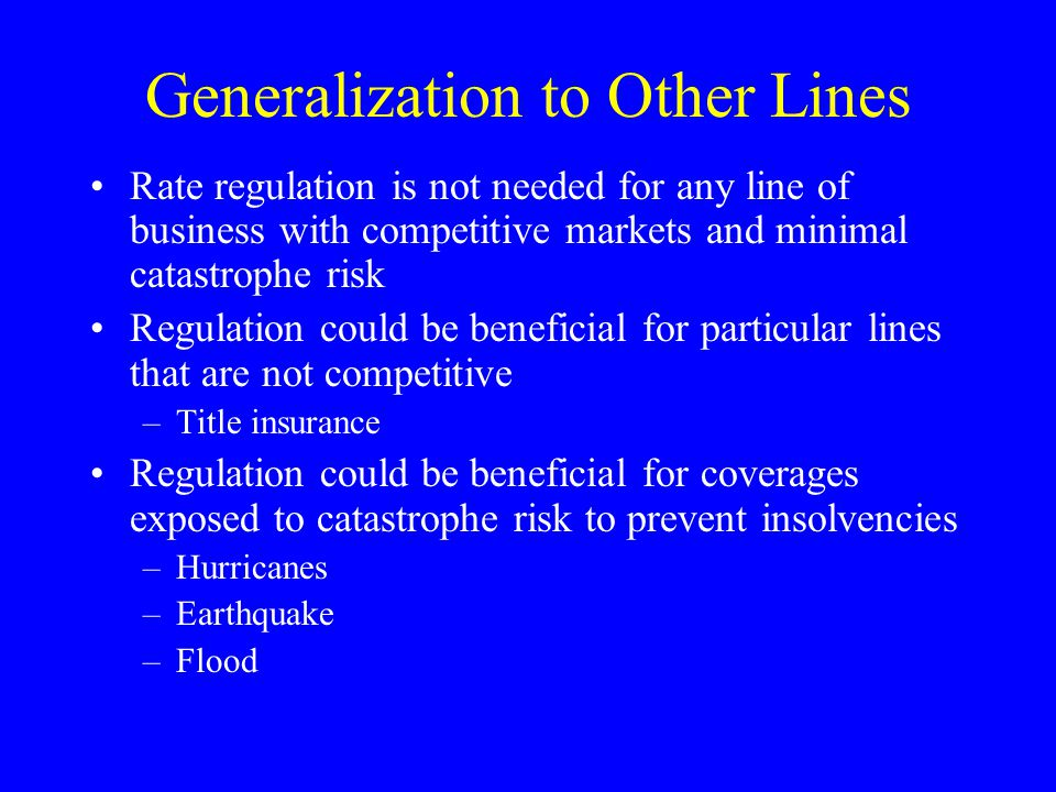 Generalization to Other Lines Rate regulation is not needed for any line of business with competitive markets and minimal catastrophe risk Regulation could be beneficial for particular lines that are not competitive –Title insurance Regulation could be beneficial for coverages exposed to catastrophe risk to prevent insolvencies –Hurricanes –Earthquake –Flood