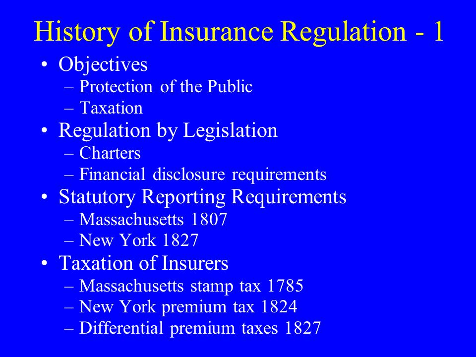 History of Insurance Regulation - 1 Objectives –Protection of the Public –Taxation Regulation by Legislation –Charters –Financial disclosure requirements Statutory Reporting Requirements –Massachusetts 1807 –New York 1827 Taxation of Insurers –Massachusetts stamp tax 1785 –New York premium tax 1824 –Differential premium taxes 1827