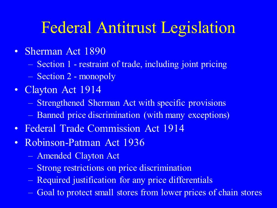 Federal Antitrust Legislation Sherman Act 1890 –Section 1 - restraint of trade, including joint pricing –Section 2 - monopoly Clayton Act 1914 –Strengthened Sherman Act with specific provisions –Banned price discrimination (with many exceptions) Federal Trade Commission Act 1914 Robinson-Patman Act 1936 –Amended Clayton Act –Strong restrictions on price discrimination –Required justification for any price differentials –Goal to protect small stores from lower prices of chain stores