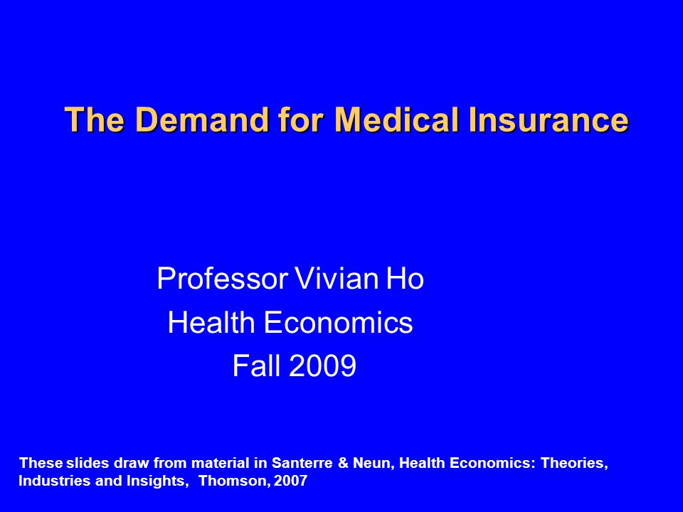 The Demand for Medical Insurance Professor Vivian Ho Health Economics Fall 2009 These slides draw from material in Santerre & Neun, Health Economics: Theories, Industries and Insights, Thomson, 2007