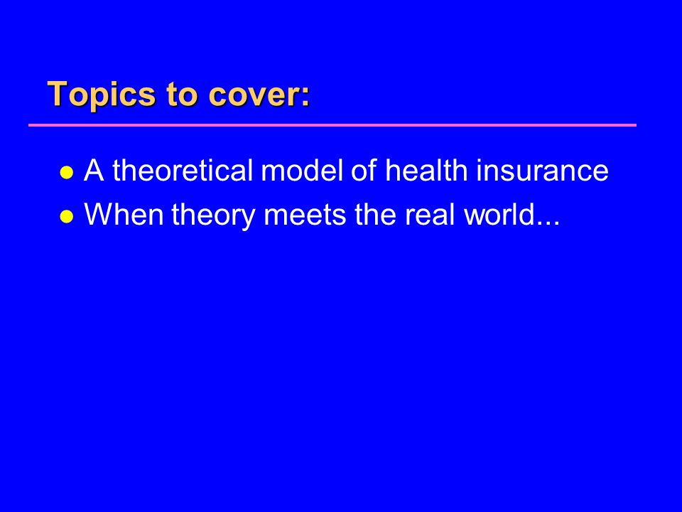 Topics to cover: l A theoretical model of health insurance l When theory meets the real world...