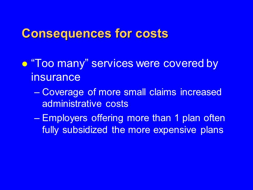 Consequences for costs l Too many services were covered by insurance –Coverage of more small claims increased administrative costs –Employers offering more than 1 plan often fully subsidized the more expensive plans